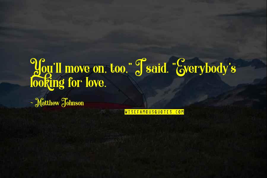 """Matthew Quotes By Matthew Johnson: You'll move on, too,"""" I said. """"Everybody's looking"""