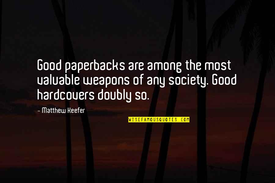 Matthew Quotes By Matthew Keefer: Good paperbacks are among the most valuable weapons