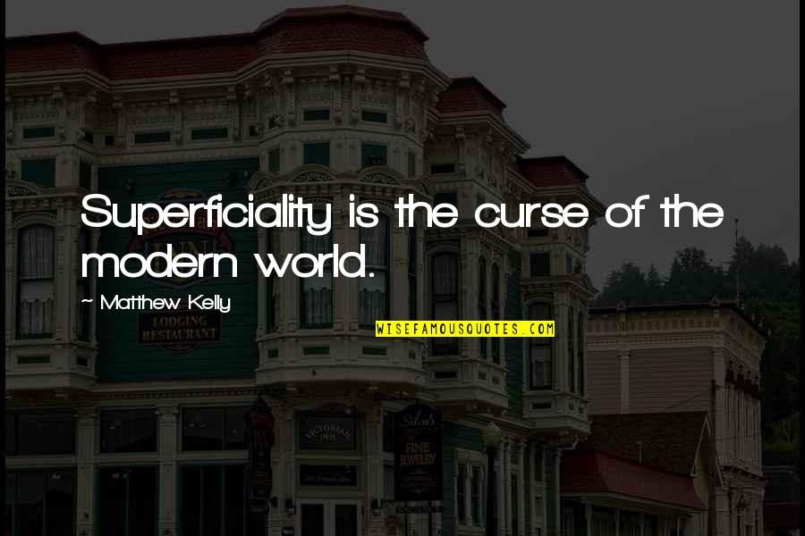 Matthew Quotes By Matthew Kelly: Superficiality is the curse of the modern world.