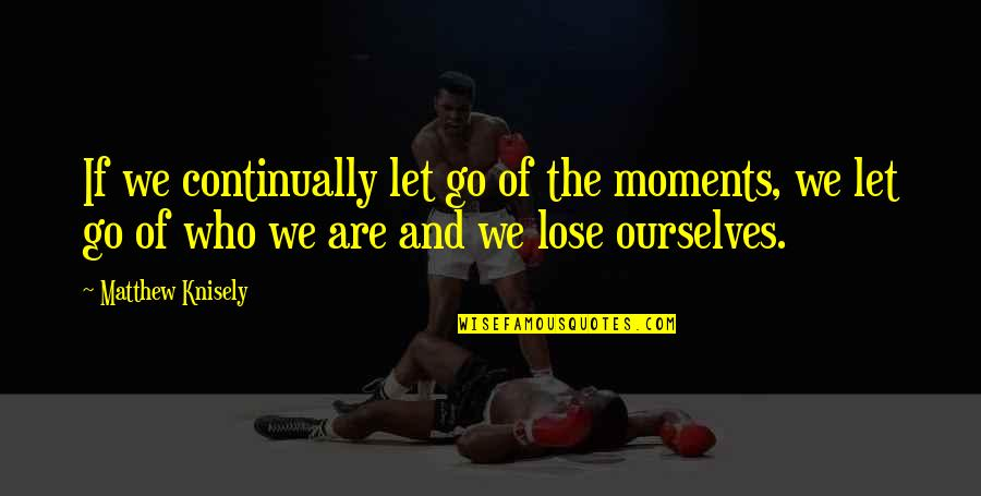 Matthew Quotes By Matthew Knisely: If we continually let go of the moments,