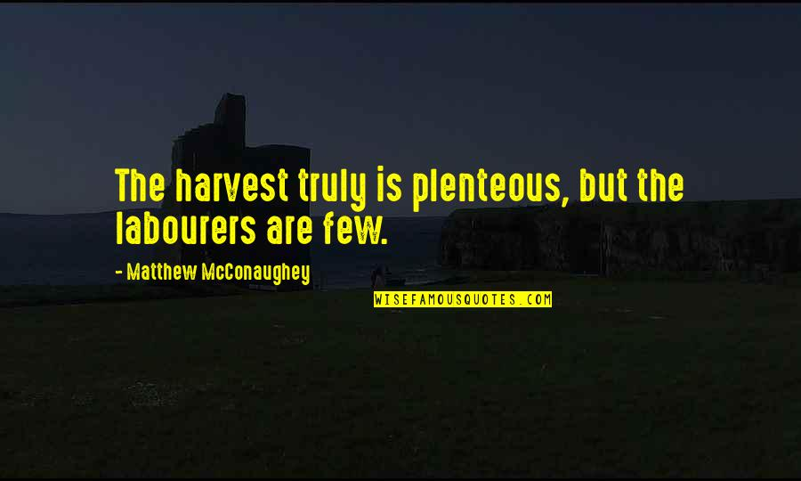 Matthew Quotes By Matthew McConaughey: The harvest truly is plenteous, but the labourers