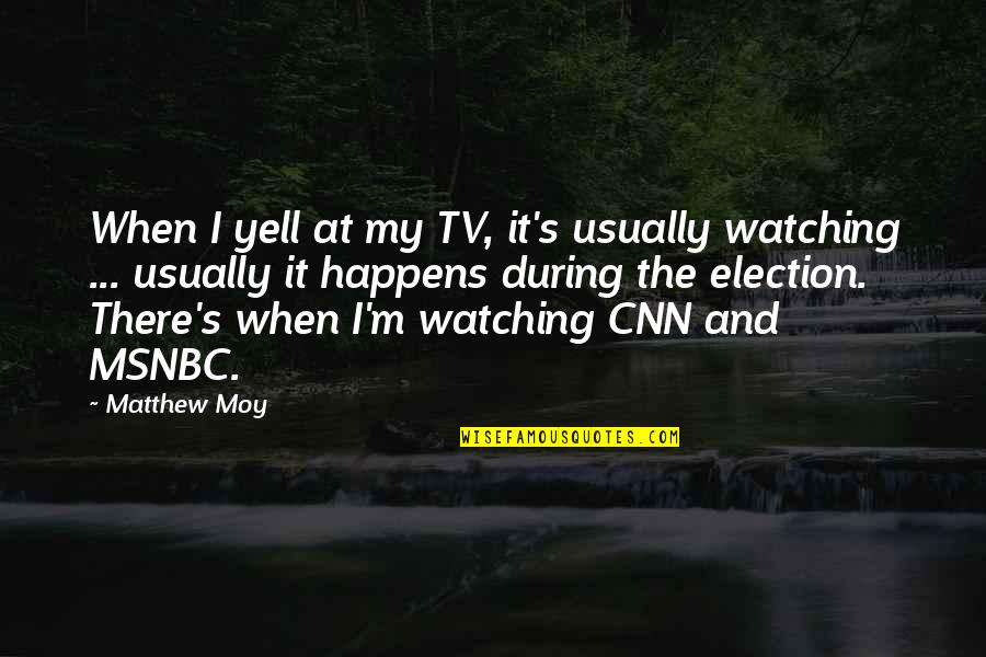 Matthew Quotes By Matthew Moy: When I yell at my TV, it's usually