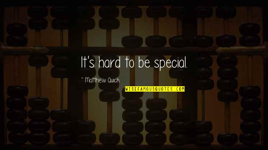 Matthew Quotes By Matthew Quick: It's hard to be special.