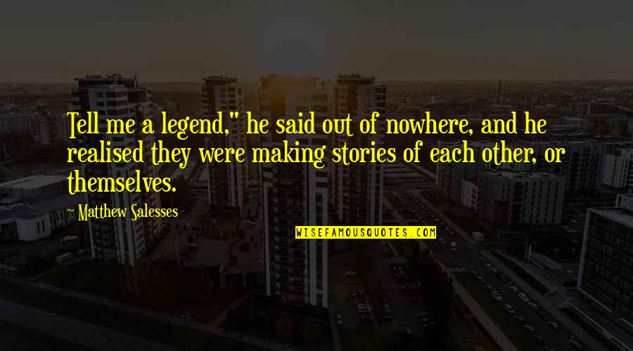 """Matthew Quotes By Matthew Salesses: Tell me a legend,"""" he said out of"""