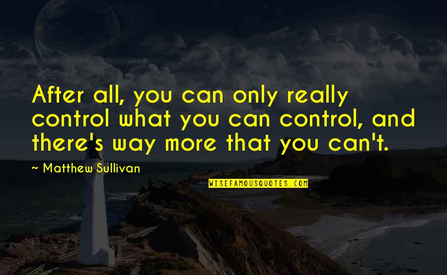 Matthew Quotes By Matthew Sullivan: After all, you can only really control what