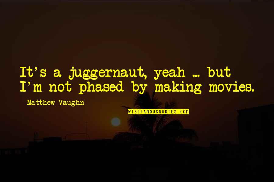 Matthew Quotes By Matthew Vaughn: It's a juggernaut, yeah ... but I'm not