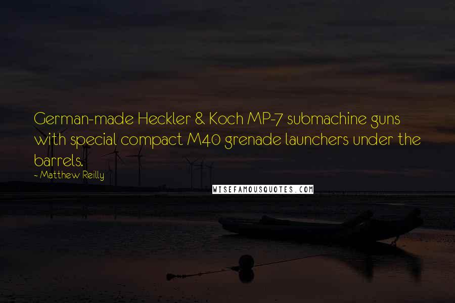 Matthew Reilly quotes: German-made Heckler & Koch MP-7 submachine guns with special compact M40 grenade launchers under the barrels.