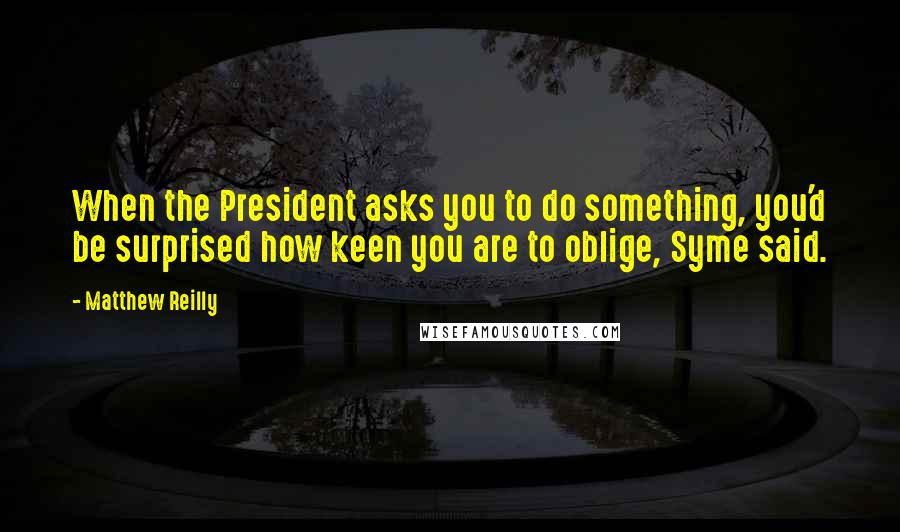 Matthew Reilly quotes: When the President asks you to do something, you'd be surprised how keen you are to oblige, Syme said.