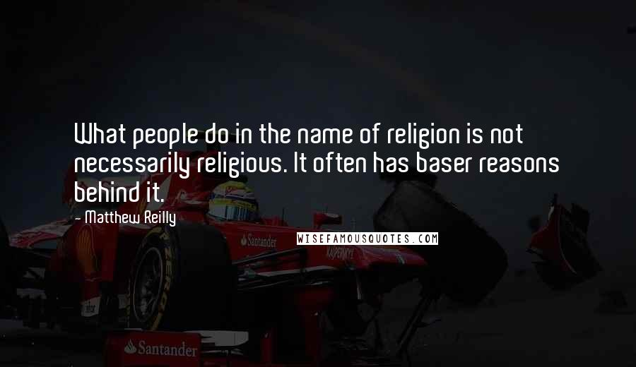 Matthew Reilly quotes: What people do in the name of religion is not necessarily religious. It often has baser reasons behind it.
