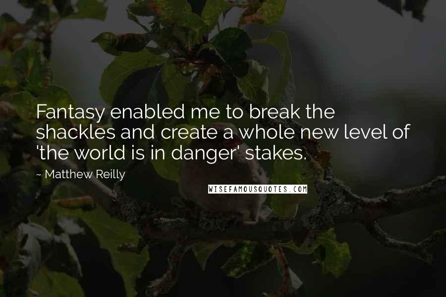Matthew Reilly quotes: Fantasy enabled me to break the shackles and create a whole new level of 'the world is in danger' stakes.