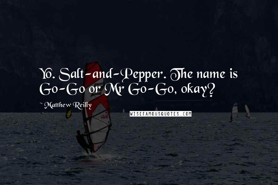 Matthew Reilly quotes: Yo. Salt-and-Pepper. The name is Go-Go or Mr Go-Go, okay?