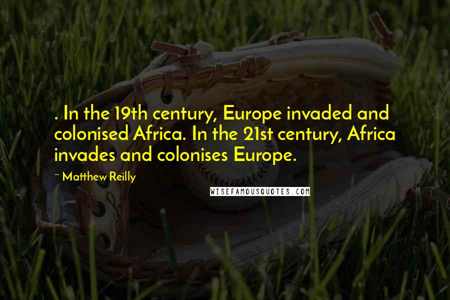 Matthew Reilly quotes: . In the 19th century, Europe invaded and colonised Africa. In the 21st century, Africa invades and colonises Europe.
