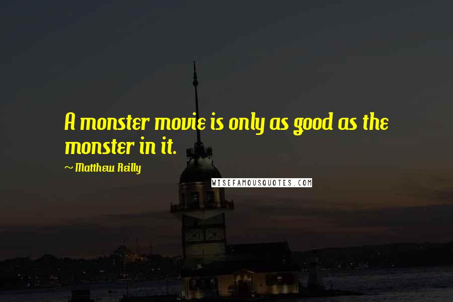 Matthew Reilly quotes: A monster movie is only as good as the monster in it.