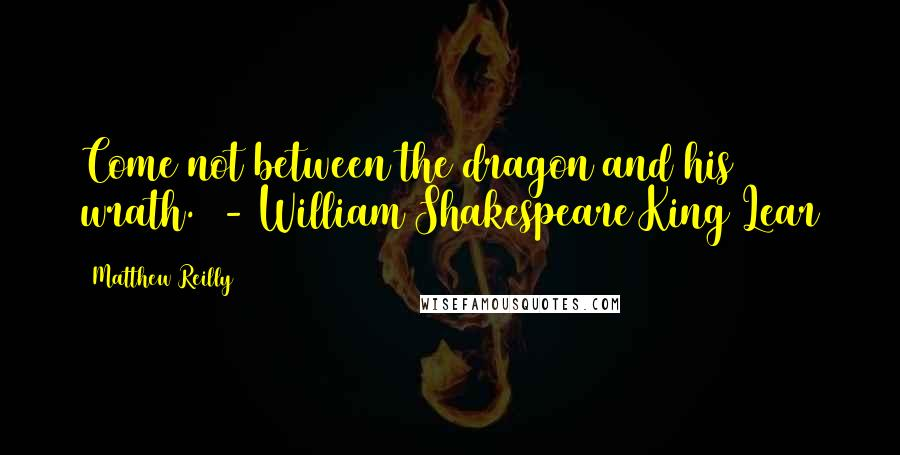 Matthew Reilly quotes: Come not between the dragon and his wrath. - William Shakespeare King Lear