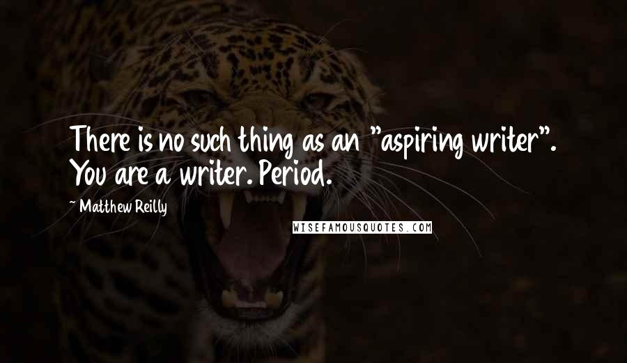 "Matthew Reilly quotes: There is no such thing as an ""aspiring writer"". You are a writer. Period."