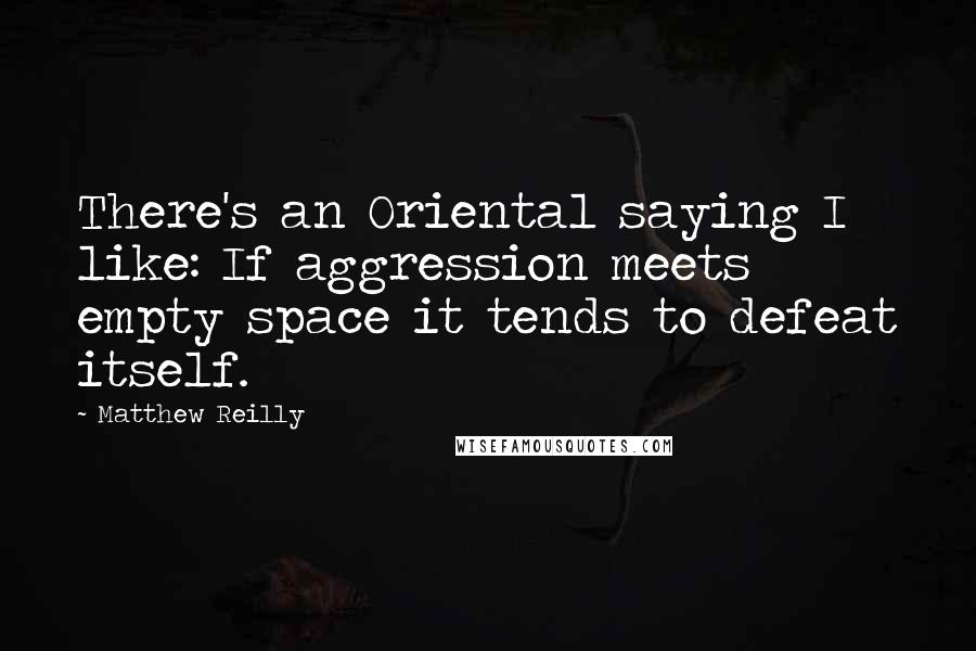 Matthew Reilly quotes: There's an Oriental saying I like: If aggression meets empty space it tends to defeat itself.