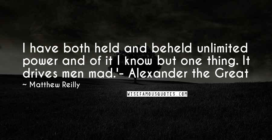 Matthew Reilly quotes: I have both held and beheld unlimited power and of it I know but one thing. It drives men mad.'- Alexander the Great