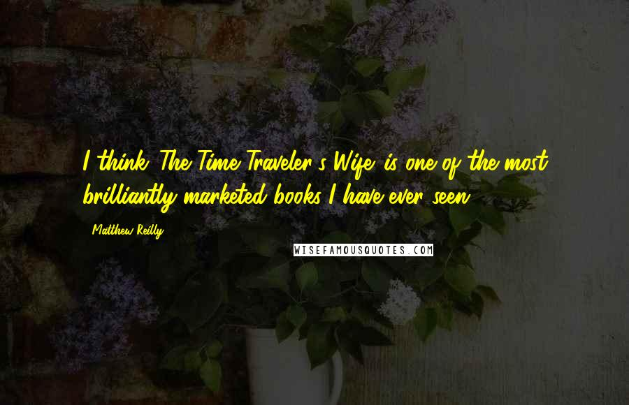 Matthew Reilly quotes: I think 'The Time Traveler's Wife' is one of the most brilliantly marketed books I have ever seen.