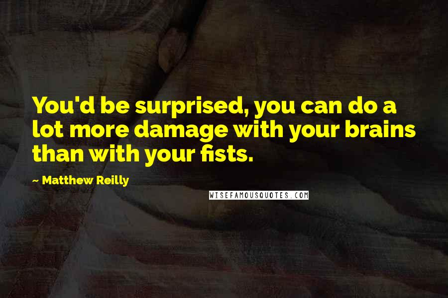 Matthew Reilly quotes: You'd be surprised, you can do a lot more damage with your brains than with your fists.