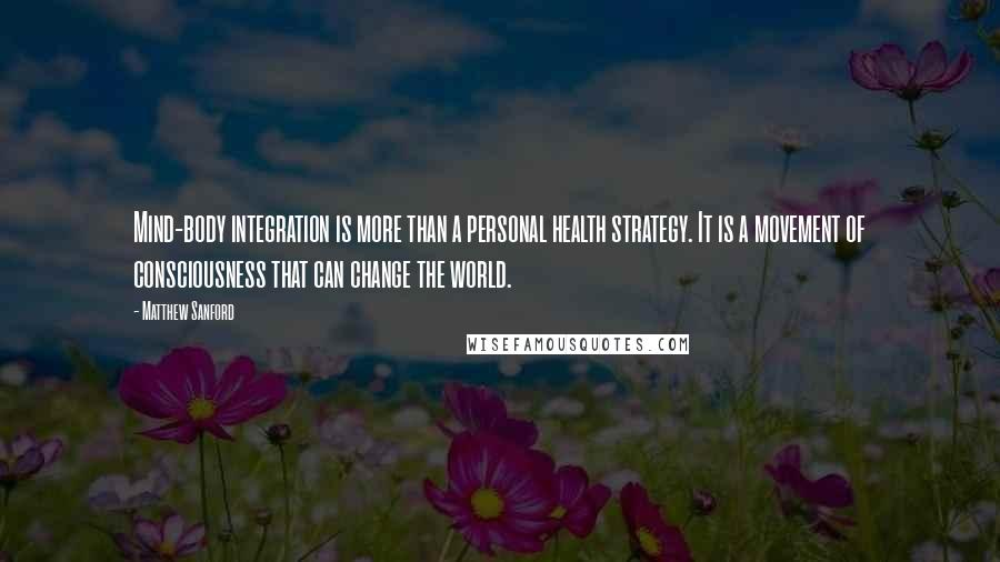 Matthew Sanford quotes: Mind-body integration is more than a personal health strategy. It is a movement of consciousness that can change the world.