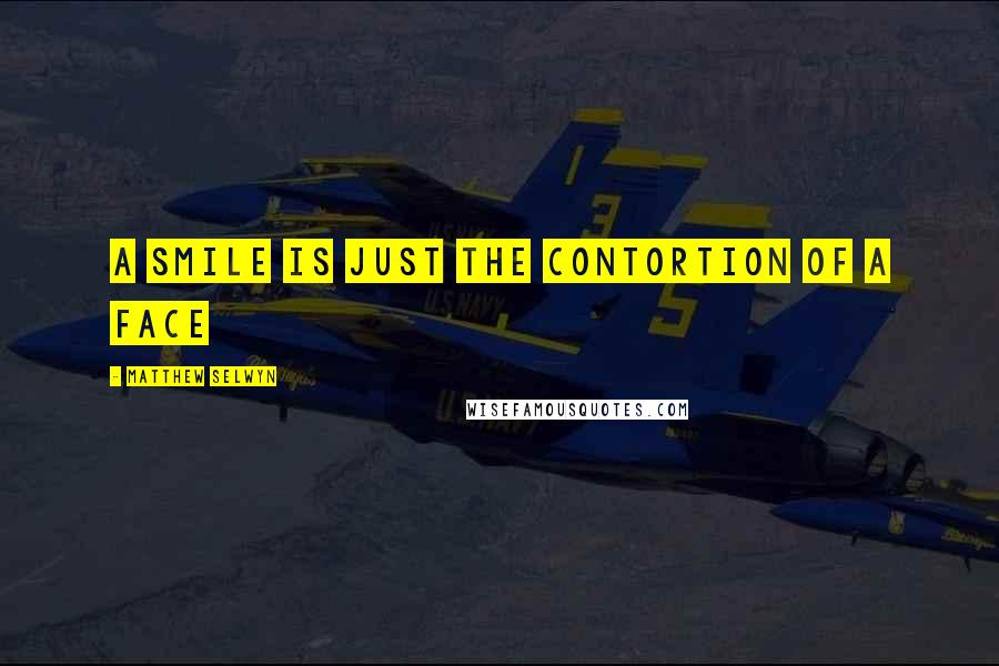 Matthew Selwyn quotes: A smile is just the contortion of a face