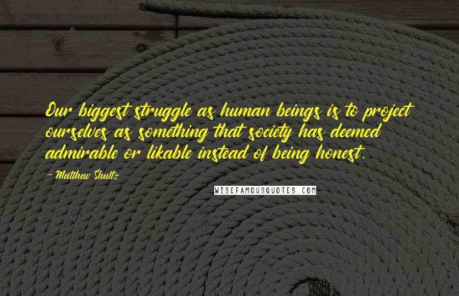 Matthew Shultz quotes: Our biggest struggle as human beings is to project ourselves as something that society has deemed admirable or likable instead of being honest.