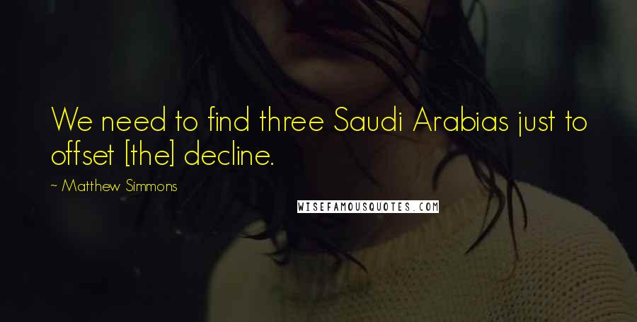 Matthew Simmons quotes: We need to find three Saudi Arabias just to offset [the] decline.