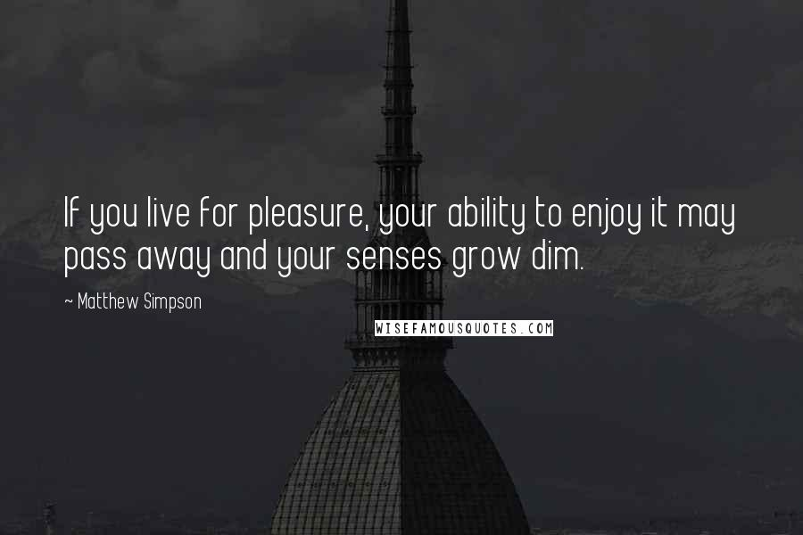 Matthew Simpson quotes: If you live for pleasure, your ability to enjoy it may pass away and your senses grow dim.