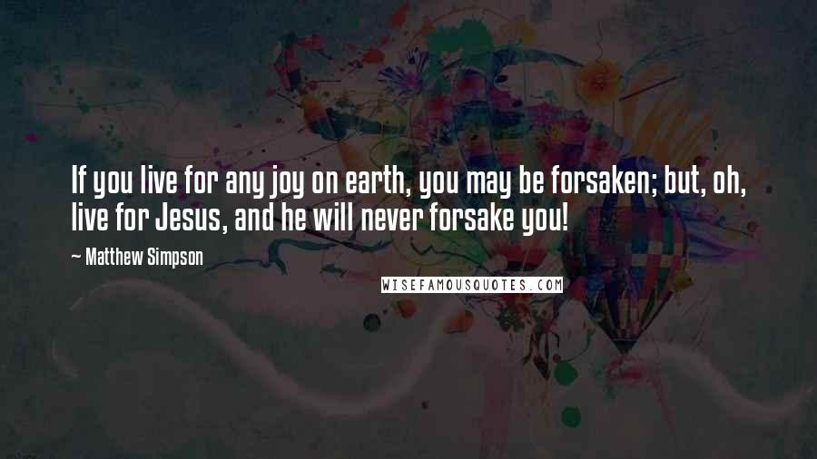 Matthew Simpson quotes: If you live for any joy on earth, you may be forsaken; but, oh, live for Jesus, and he will never forsake you!