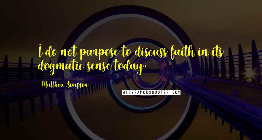 Matthew Simpson quotes: I do not purpose to discuss faith in its dogmatic sense today.