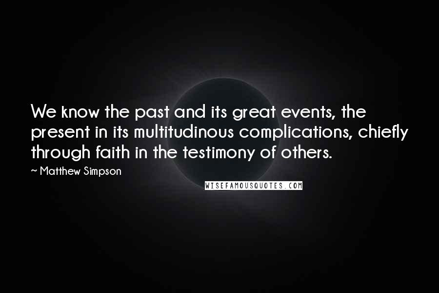 Matthew Simpson quotes: We know the past and its great events, the present in its multitudinous complications, chiefly through faith in the testimony of others.