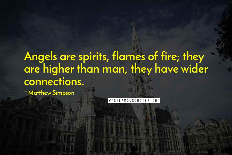 Matthew Simpson quotes: Angels are spirits, flames of fire; they are higher than man, they have wider connections.