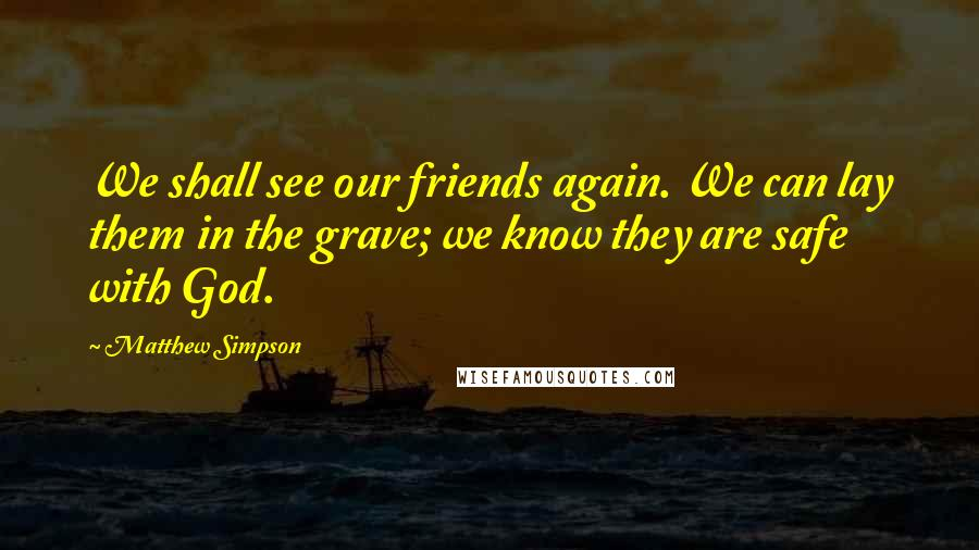Matthew Simpson quotes: We shall see our friends again. We can lay them in the grave; we know they are safe with God.