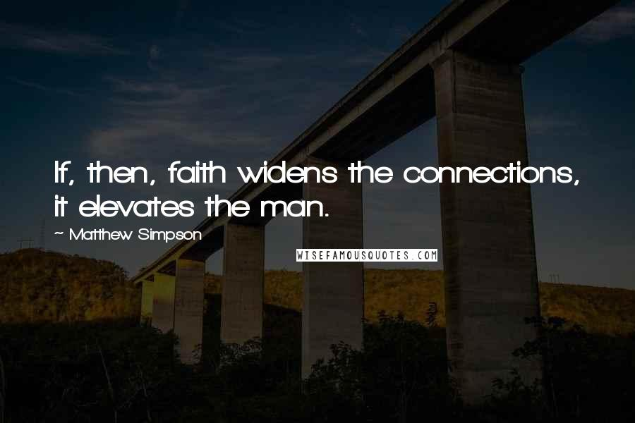 Matthew Simpson quotes: If, then, faith widens the connections, it elevates the man.