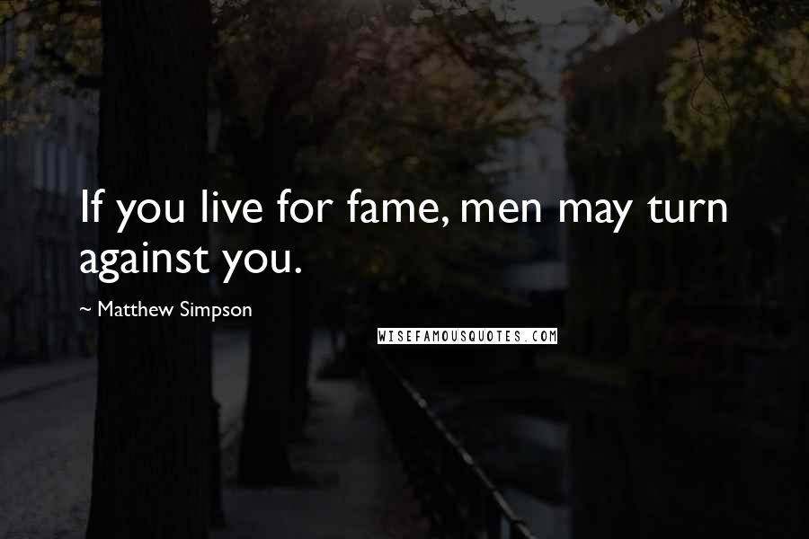 Matthew Simpson quotes: If you live for fame, men may turn against you.