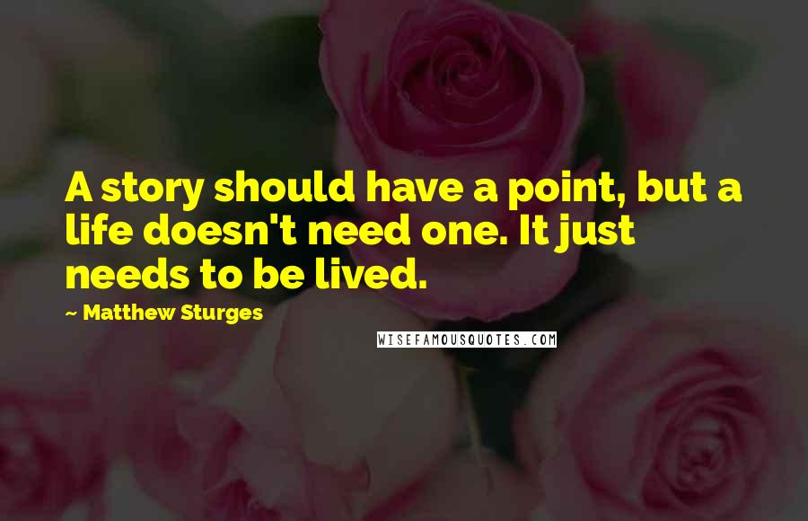 Matthew Sturges quotes: A story should have a point, but a life doesn't need one. It just needs to be lived.