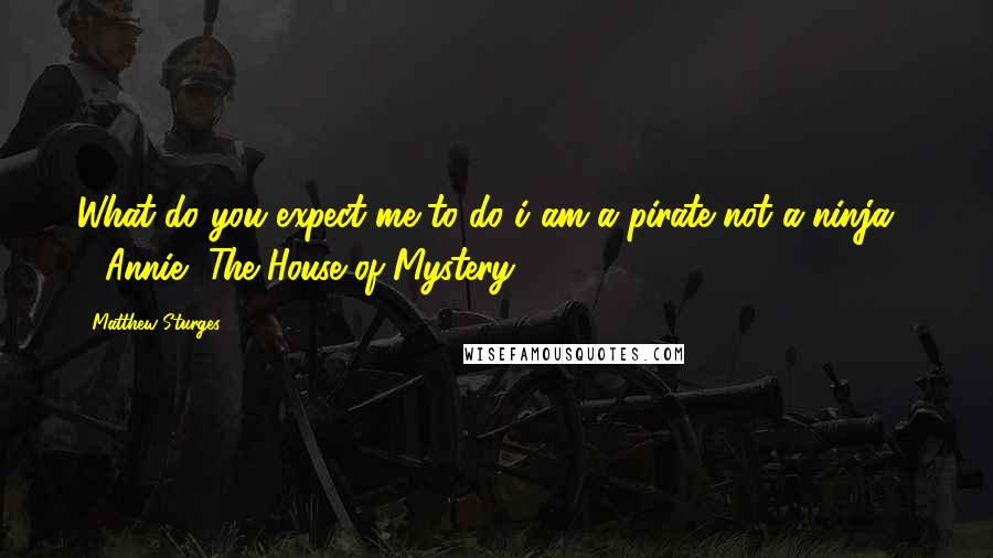 "Matthew Sturges quotes: What do you expect me to do i am a pirate not a ninja!"" - Annie, The House of Mystery"