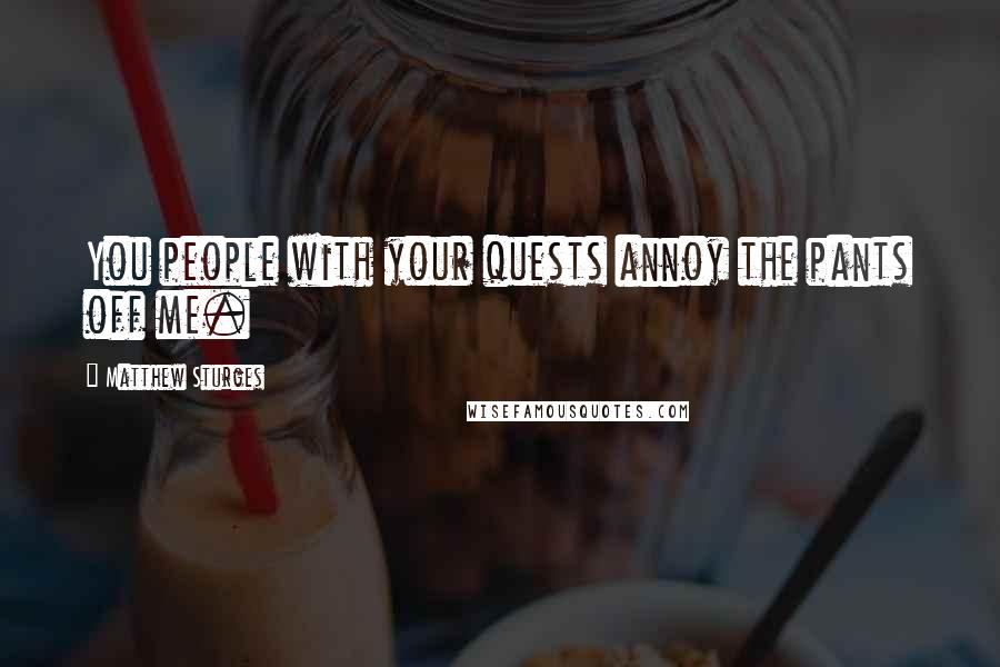 Matthew Sturges quotes: You people with your quests annoy the pants off me.
