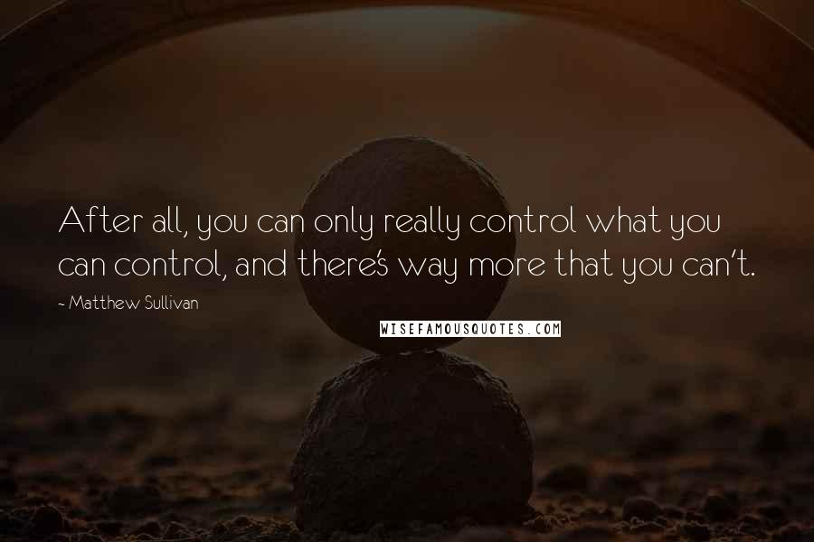 Matthew Sullivan quotes: After all, you can only really control what you can control, and there's way more that you can't.