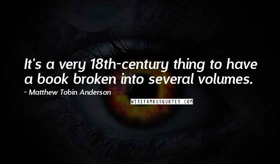 Matthew Tobin Anderson quotes: It's a very 18th-century thing to have a book broken into several volumes.