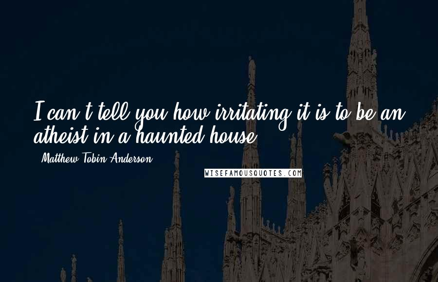 Matthew Tobin Anderson quotes: I can't tell you how irritating it is to be an atheist in a haunted house.