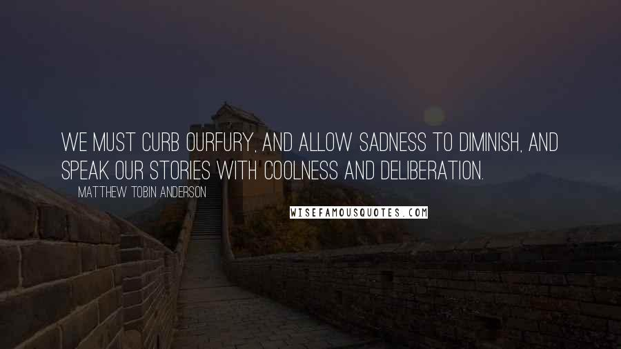 Matthew Tobin Anderson quotes: We must curb ourfury, and allow sadness to diminish, and speak our stories with coolness and deliberation.