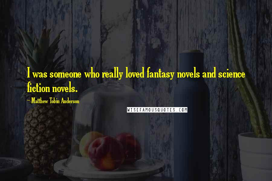 Matthew Tobin Anderson quotes: I was someone who really loved fantasy novels and science fiction novels.