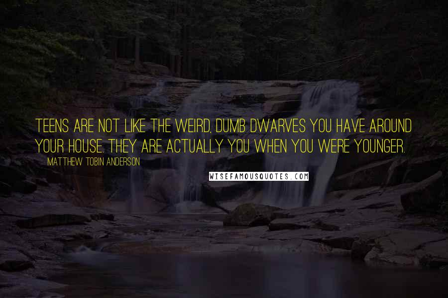 Matthew Tobin Anderson quotes: Teens are not like the weird, dumb dwarves you have around your house. They are actually you when you were younger.