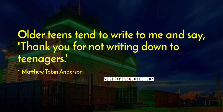 Matthew Tobin Anderson quotes: Older teens tend to write to me and say, 'Thank you for not writing down to teenagers.'
