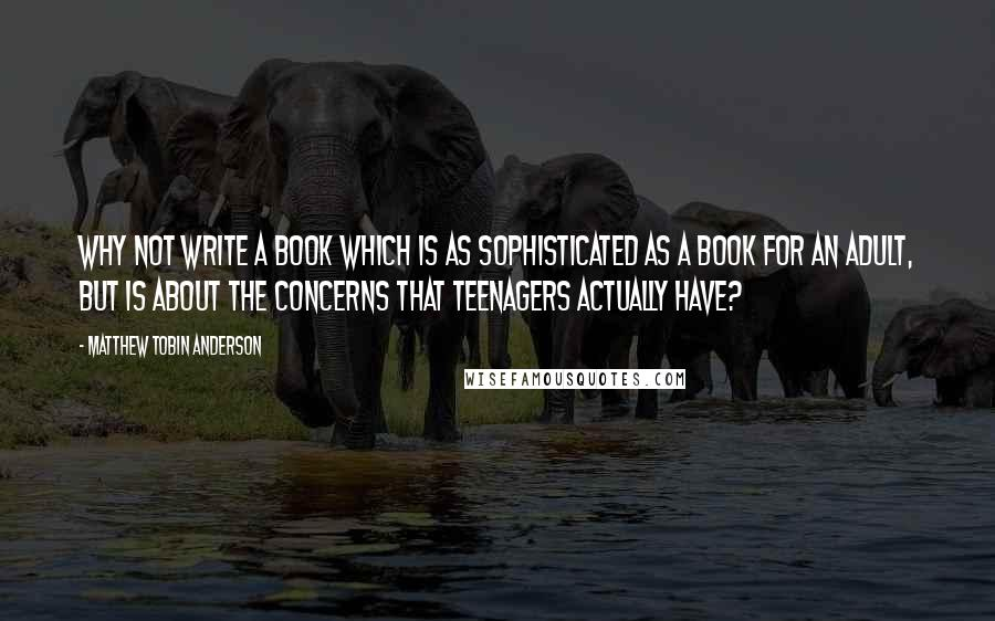 Matthew Tobin Anderson quotes: Why not write a book which is as sophisticated as a book for an adult, but is about the concerns that teenagers actually have?