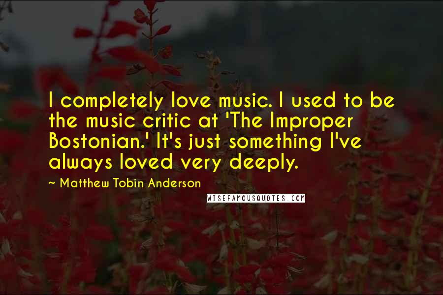 Matthew Tobin Anderson quotes: I completely love music. I used to be the music critic at 'The Improper Bostonian.' It's just something I've always loved very deeply.