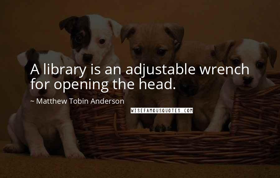 Matthew Tobin Anderson quotes: A library is an adjustable wrench for opening the head.