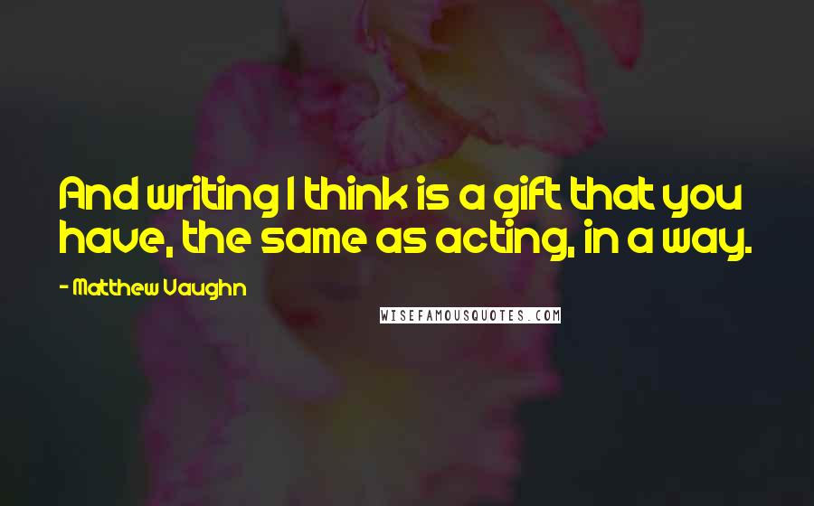 Matthew Vaughn quotes: And writing I think is a gift that you have, the same as acting, in a way.