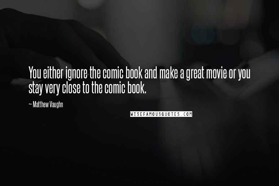 Matthew Vaughn quotes: You either ignore the comic book and make a great movie or you stay very close to the comic book.